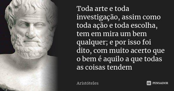 Toda arte e toda investigação, assim como toda ação e toda escolha, tem em mira um bem qualquer; e por isso foi dito, com muito acerto que o bem é aquilo a que ... Frase de Aristóteles.