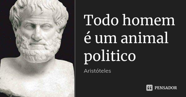 Todo homem é um animal politico... Frase de Aristóteles.
