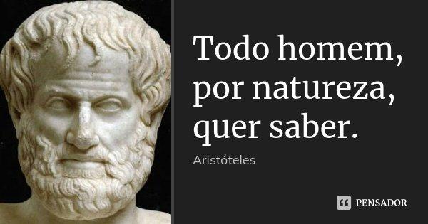 Todo homem, por natureza, quer saber.... Frase de Aristóteles.