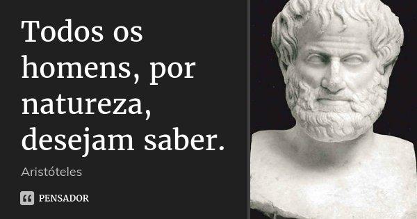 Todos os homens, por natureza, desejam saber.... Frase de Aristóteles.