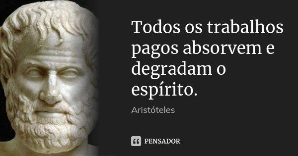 Todos os trabalhos pagos absorvem e degradam o espírito.... Frase de Aristóteles.