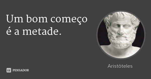 Um bom começo é a metade.... Frase de Aristóteles.