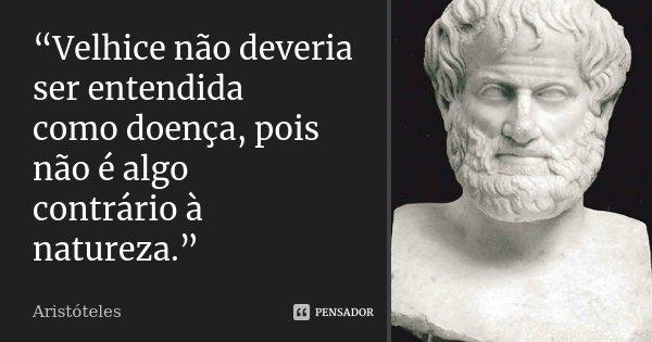 """""""Velhice não deveria ser entendida como doença, pois não é algo contrário à natureza.""""... Frase de Aristóteles."""
