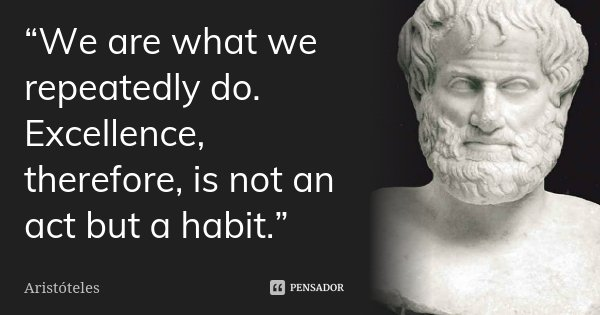 """""""We are what we repeatedly do. Excellence, therefore, is not an act but a habit.""""... Frase de Aristóteles."""