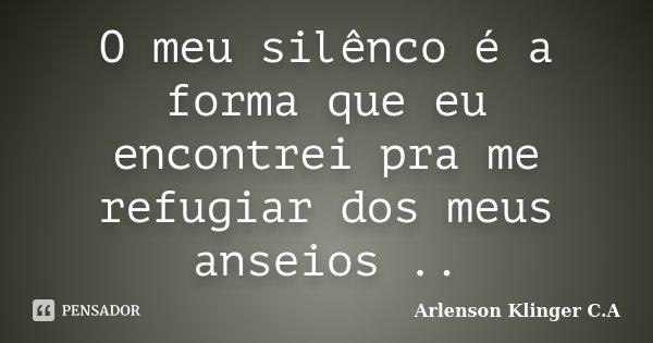 O meu silênco é a forma que eu encontrei pra me refugiar dos meus anseios ..... Frase de Arlenson Klinger C.A..