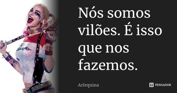 Nós somos vilões. É isso que nos fazemos.... Frase de Arlequina.