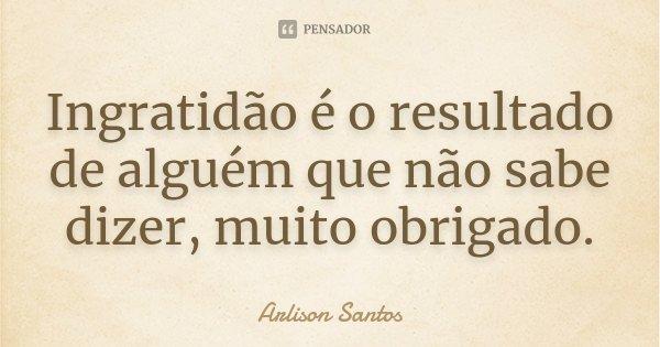 Ingratidão é o resultado de alguém que não sabe dizer, muito obrigado.... Frase de Arlison Santos.