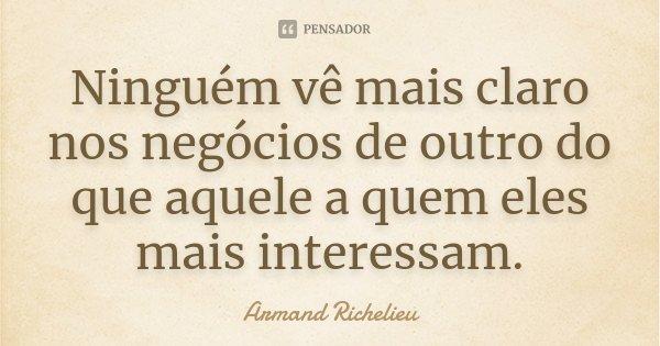 Ninguém vê mais claro nos negócios de outro do que aquele a quem eles mais interessam.... Frase de Armand Richelieu.