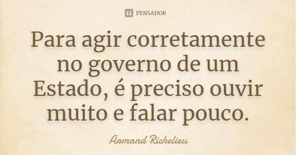 Para agir corretamente no governo de um Estado, é preciso ouvir muito e falar pouco.... Frase de Armand Richelieu.