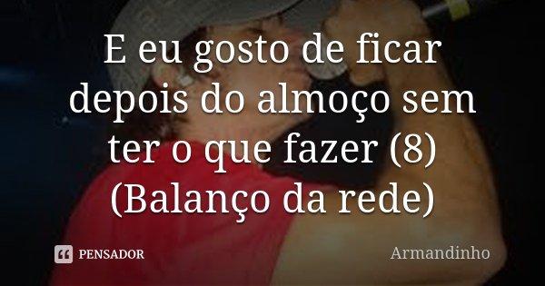 E eu gosto de ficar depois do almoço sem ter o que fazer (8) (Balanço da rede)... Frase de Armandinho.