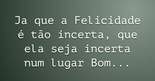 Ja que a Felicidade é tão incerta, que ela seja incerta num lugar Bom...... Frase de Armandinho.