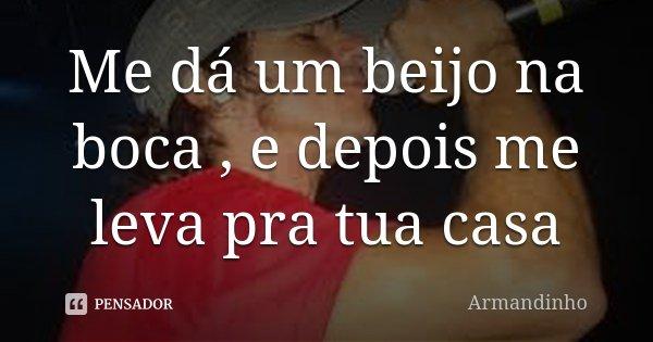 Me dá um beijo na boca , e depois me leva pra tua casa... Frase de Armandinho.