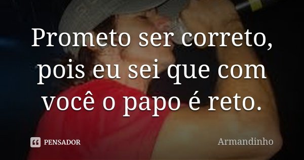 Prometo ser correto, pois eu sei que com você o papo é reto.... Frase de Armandinho.