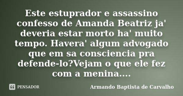 Este estuprador e assassino confesso de Amanda Beatriz ja' deveria estar morto ha' muito tempo. Havera' algum advogado que em sa consciencia pra defende-lo?Veja... Frase de Armando Baptista de Carvalho.