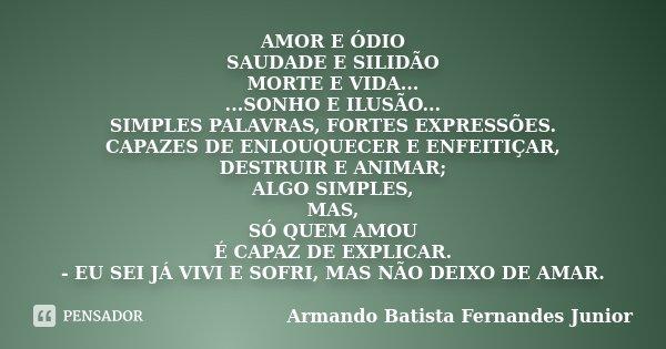 AMOR E ÓDIO SAUDADE E SILIDÃO MORTE E VIDA... ...SONHO E ILUSÃO... SIMPLES PALAVRAS, FORTES EXPRESSÕES. CAPAZES DE ENLOUQUECER E ENFEITIÇAR, DESTRUIR E ANIMAR; ... Frase de Armando Batista Fernandes Junior.