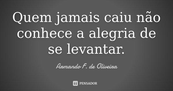 Quem jamais caiu não conhece a alegria de se levantar.... Frase de Armando F. de Oliveira.