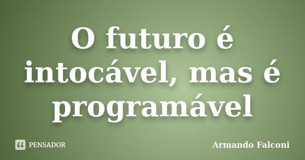 O futuro é intocável, mas é programável... Frase de Armando Falconi.