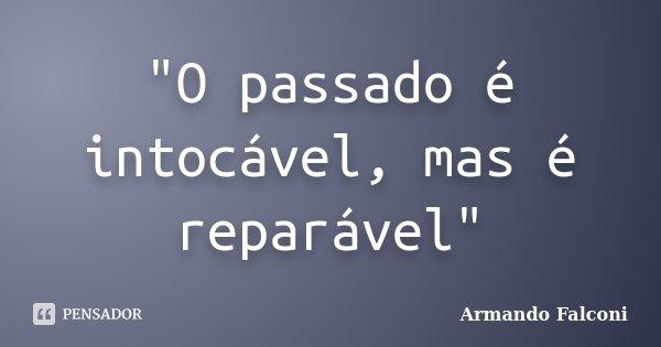 """""""O passado é intocável, mas é reparável""""... Frase de Armando Falconi."""
