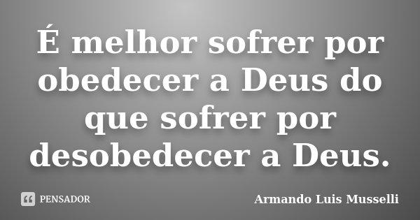 -É melhor sofrer por obedecer a Deus, do que, sofrer por desobedecer a Deus.... Frase de Armando Luis Musselli.