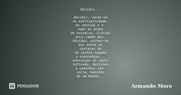 Decidir... decidir, valer-se da arbitrariedade, do sentido e o rumo ao andar de estrelas, flutuar pelo campo das dúvidas, colher-se por entre as certezas de um ... Frase de Armando Moro.