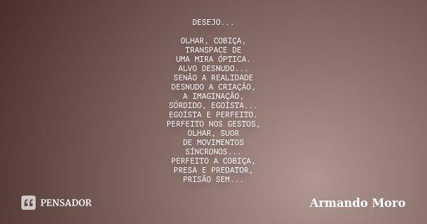 DESEJO... OLHAR, COBIÇA, TRANSPACE DE UMA MIRA ÓPTICA. ALVO DESNUDO... SENÃO A REALIDADE DESNUDO A CRIAÇÃO, A IMAGINAÇÃO, SÓRDIDO, EGOÍSTA... EGOÍSTA E PERFEITO... Frase de Armando Moro.