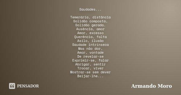 Saudades... Temerária, distância Solidão composta, Solidão gerada. Ausência, amor Amor, excesso Querência, falta Asilo, ilusão Saudade intrínseca Mas não dor, A... Frase de Armando Moro.