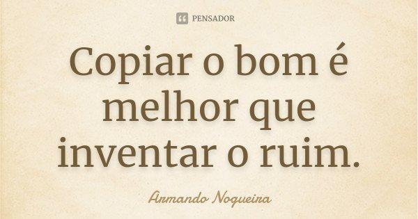 Copiar o bom é melhor que inventar o ruim.... Frase de Armando Nogueira.