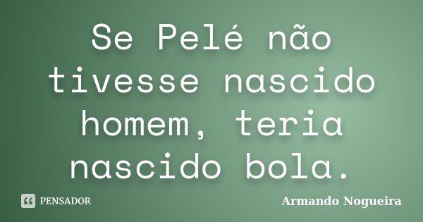 Se Pelé não tivesse nascido homem, teria nascido bola.... Frase de Armando Nogueira.