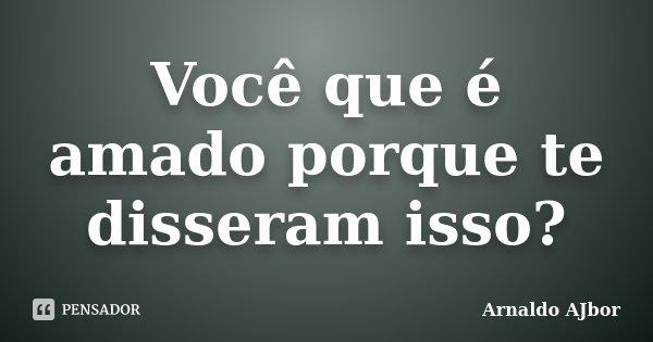 Você que é amado porque te disseram isso?... Frase de Arnaldo AJbor.