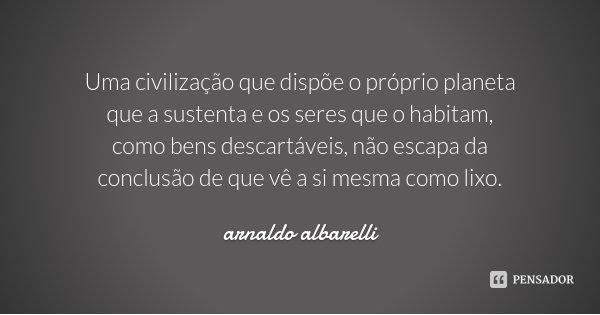 Uma civilização que dispõe o próprio planeta que a sustenta e os seres que o habitam, como bens descartáveis, não escapa da conclusão de que vê a si mesma como ... Frase de arnaldo albarelli.