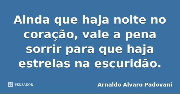 Ainda que haja noite no coração, vale a pena sorrir para que haja estrelas na escuridão.... Frase de Arnaldo Alvaro Padovani.
