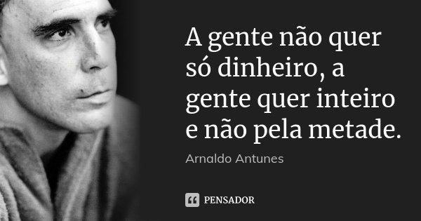 A gente não quer só dinheiro, a gente quer inteiro e não pela metade.... Frase de Arnaldo Antunes.