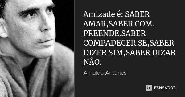 Amizade é: SABER AMAR,SABER COM. PREENDE.SABER COMPADECER.SE,SABER DIZER SIM,SABER DIZAR NÃO.... Frase de Arnaldo antunes.
