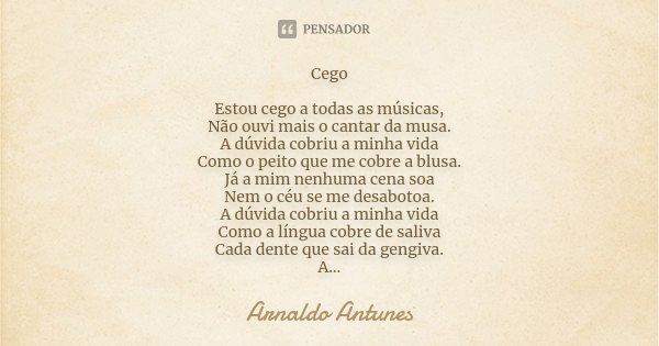Cego Estou cego a todas as músicas, Não ouvi mais o cantar da musa. A dúvida cobriu a minha vida Como o peito que me cobre a blusa. Já a mim nenhuma cena soa Ne... Frase de Arnaldo Antunes.