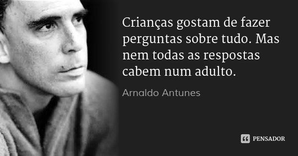 Crianças gostam de fazer perguntas sobre tudo. Mas nem todas as respostas cabem num adulto.... Frase de Arnaldo Antunes.