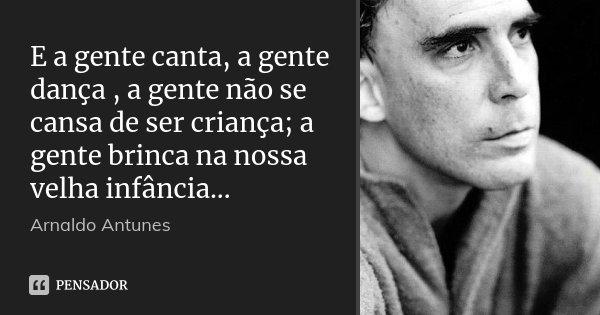 E a gente canta, a gente dança , a gente não se cansa de ser criança; a gente brinca na nossa velha infância...... Frase de Arnaldo Antunes ..