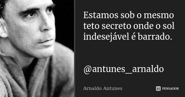 Estamos sob o mesmo teto secreto onde o sol indesejável é barrado. @antunes_arnaldo... Frase de Arnaldo Antunes.