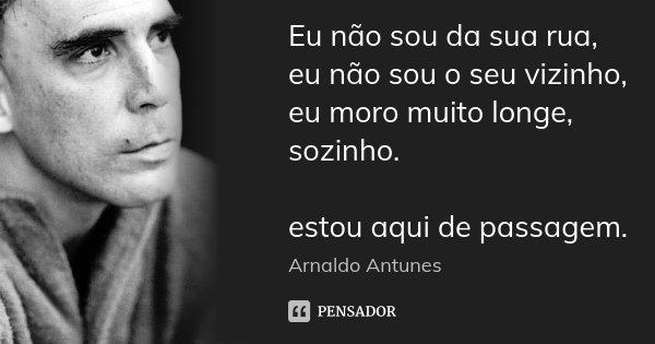 Eu não sou da sua rua, eu não sou o seu vizinho, eu moro muito longe, sozinho. estou aqui de passagem.... Frase de Arnaldo Antunes.