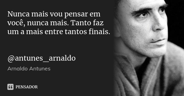 Nunca mais vou pensar em você, nunca mais. Tanto faz um a mais entre tantos finais. @antunes_arnaldo... Frase de Arnaldo Antunes.