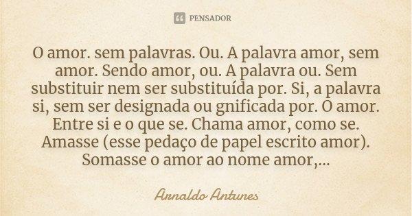 O amor. sem palavras. Ou. A palavra amor, sem amor. Sendo amor, ou. A palavra ou. Sem substituir nem ser substituída por. Si, a palavra si, sem ser designada ou... Frase de Arnaldo Antunes.