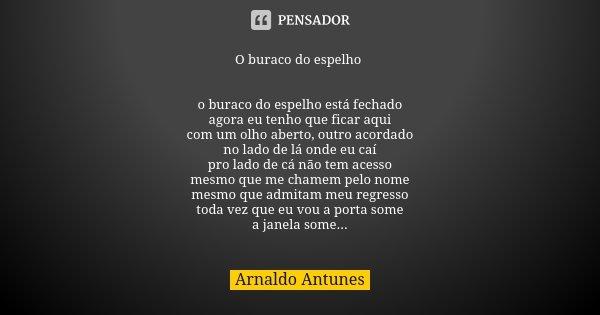 O buraco do espelho o buraco do espelho está fechado agora eu tenho que ficar aqui com um olho aberto, outro acordado no lado de lá onde eu caí pro lado de cá n... Frase de Arnaldo Antunes.