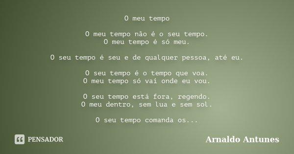 O meu tempo O meu tempo não é o seu tempo. O meu tempo é só meu. O seu tempo é seu e de qualquer pessoa, até eu. O seu tempo é o tempo que voa. O meu tempo só v... Frase de Arnaldo Antunes.