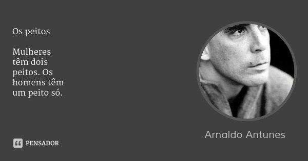 Os peitos Mulheres têm dois peitos. Os homens têm um peito só.... Frase de Arnaldo Antunes.