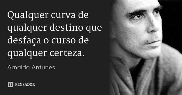 Qualquer curva de qualquer destino que desfaça o curso de qualquer certeza.... Frase de Arnaldo Antunes.