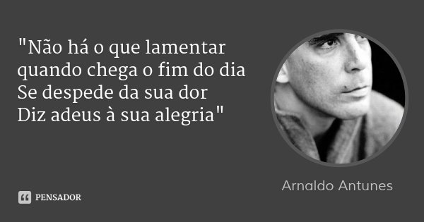 """""""Não há o que lamentar quando chega o fim do dia Se despede da sua dor Diz adeus à sua alegria""""... Frase de Arnaldo Antunes."""