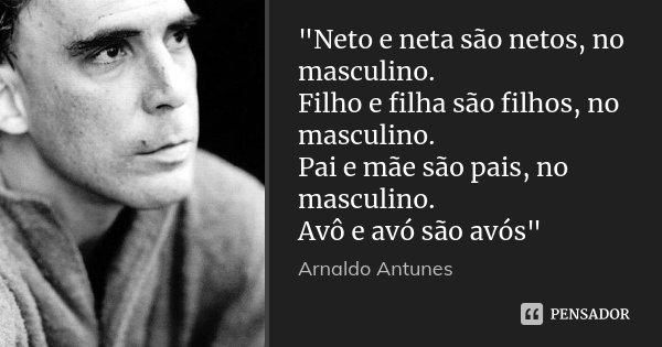 """""""Neto E Neta São Netos, No... Arnaldo Antunes"""