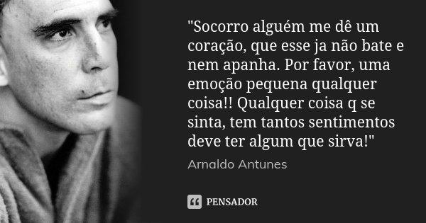 """""""Socorro alguém me dê um coração, que esse ja não bate e nem apanha. Por favor, uma emoção pequena qualquer coisa!! Qualquer coisa q se sinta, tem tantos s... Frase de Arnaldo Antunes."""