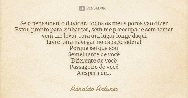 Se o pensamento duvidar, todos os meus poros vão dizer Estou pronto para embarcar, sem me preocupar e sem temer Vem me levar para um lugar longe daqui Livre par... Frase de Arnaldo Antunes.