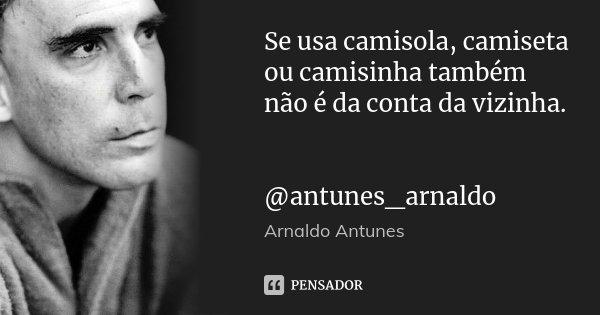 Se usa camisola, camiseta ou camisinha também não é da conta da vizinha. @antunes_arnaldo... Frase de Arnaldo Antunes.