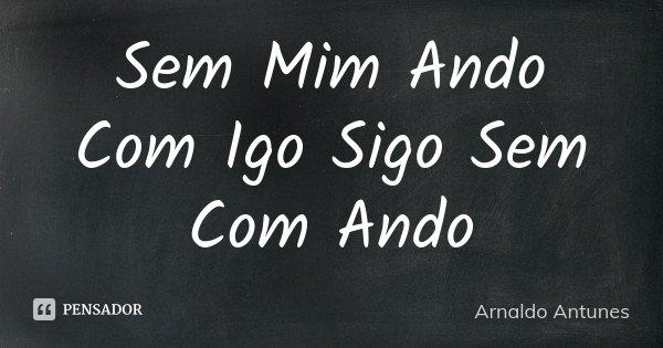 Sem Mim Ando Com Igo Sigo Sem Com Ando... Frase de Arnaldo Antunes.